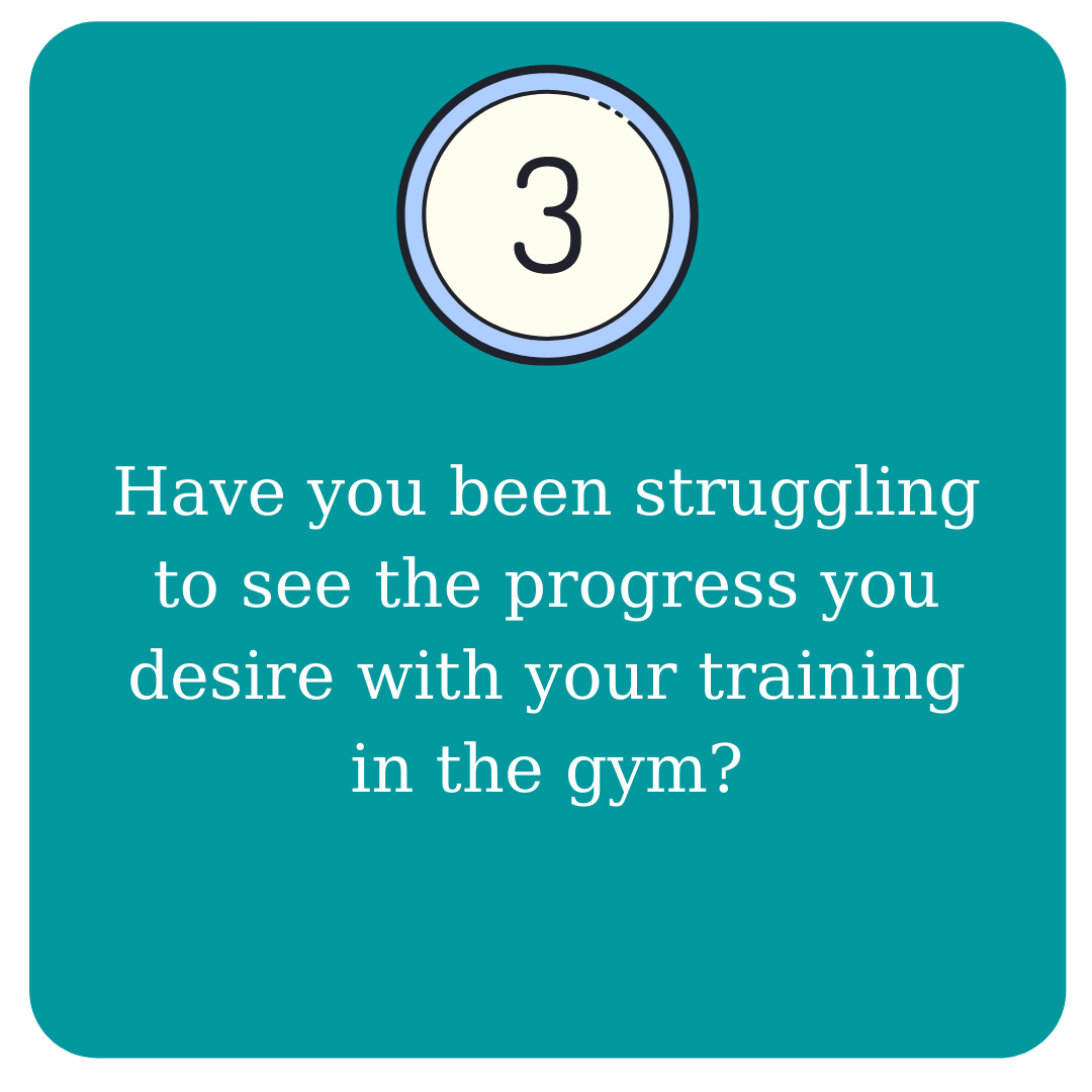 3. Have you been struggling to see the progress you desire with your training in the gym?