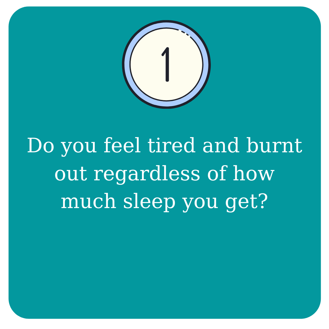 1. Do you feel tired and burnt out regardless of how much sleep you get?