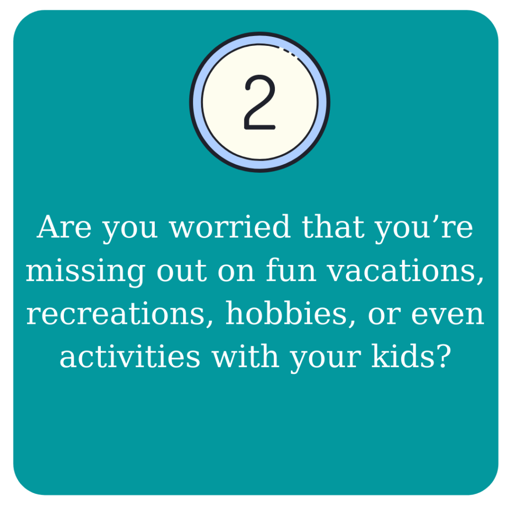 Are you worried that you're missing out on fun vacations, recreations, hobbies, or even activities with your kids?