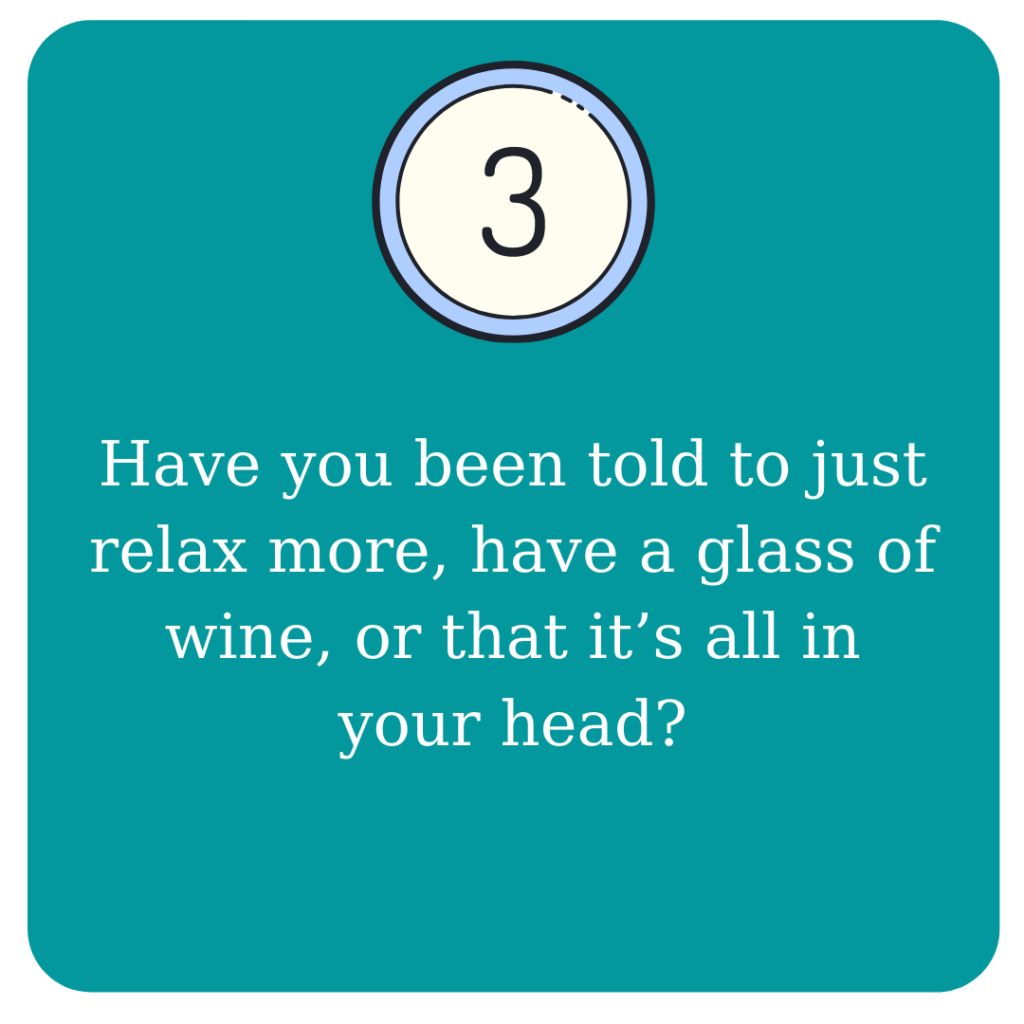 Have you been told to just relax more, have a glass of wine, or that it's all in your head?