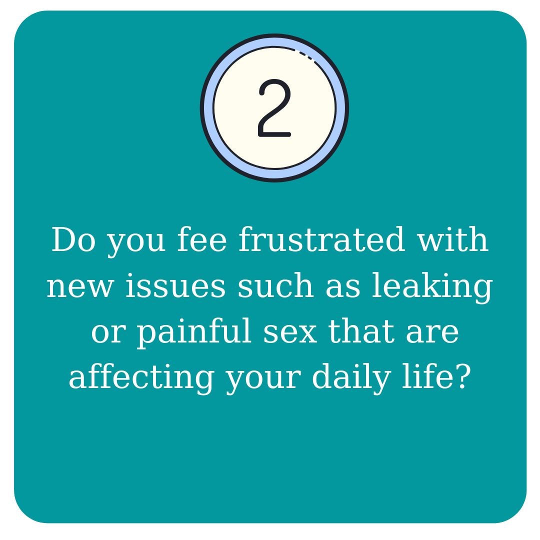 Do you feel frustrated with new issues such as leaking or painful sex that are affecting your daily life?