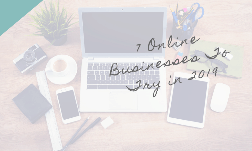 7 Online Businesses To Try In 2019