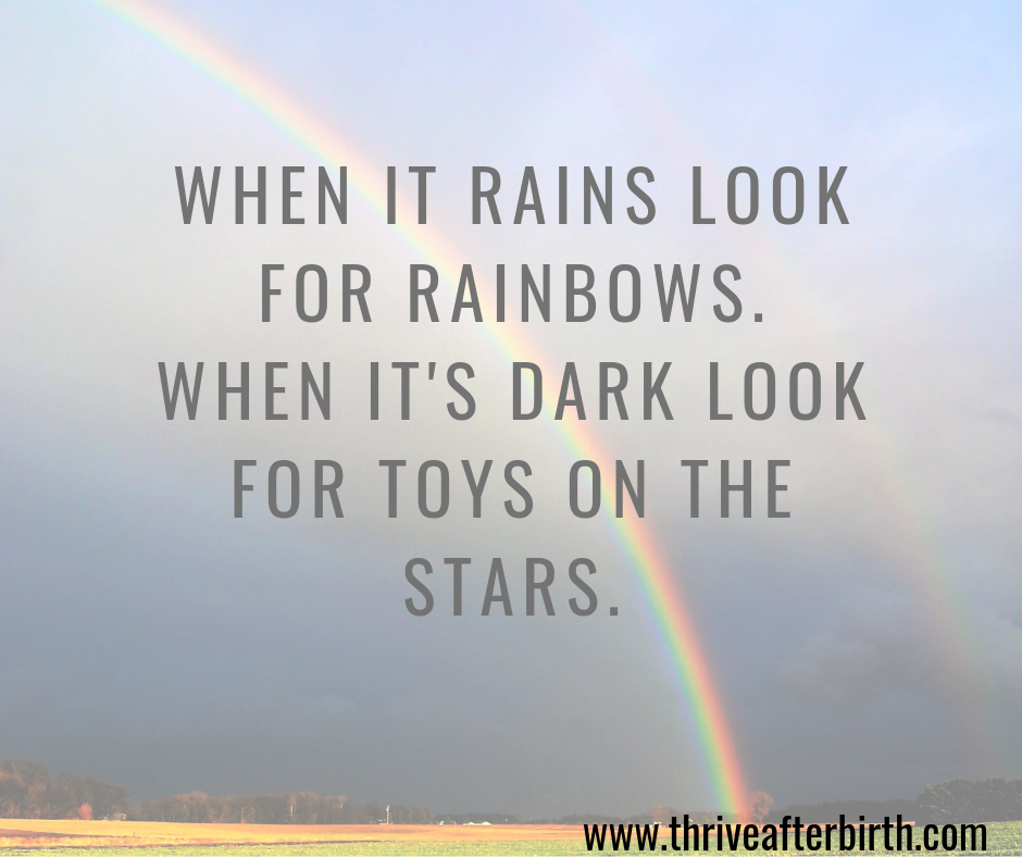 WHEN IT RAINS LOOK FOR RAINBOWS. WHEN IT'S DARK LOOK FOR TOYS ON THE STARS. (1)
