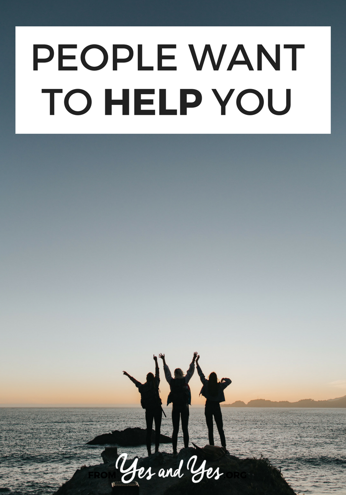 People are constantly trying to help you. And if they're not, they'd probably be happy to … if you just ask.