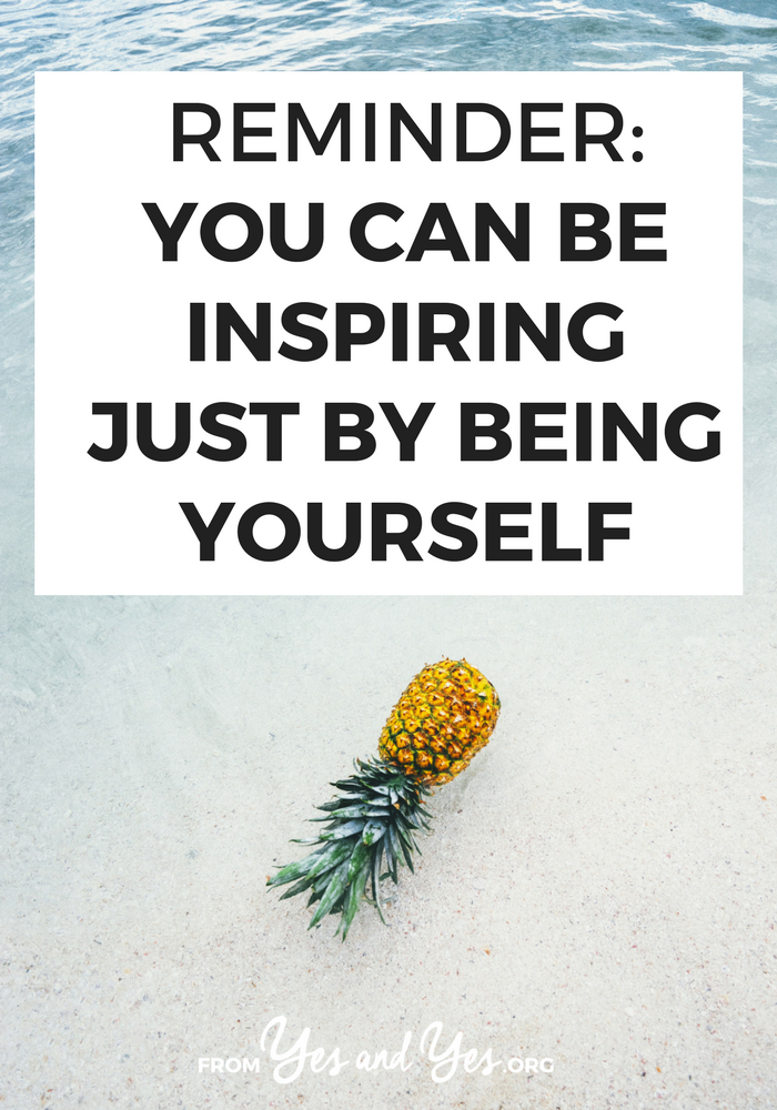 You don't have to climb Mount Everest, donate a kidney, or write a bestselling novel to inspire someone. Being who you are is enough. Here's why >> yesandyes.org