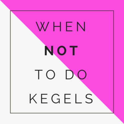 When not to do kegels