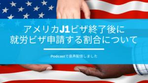 アメリカJ1ビザ終了後に就労ビザ申請する割合について音声配信