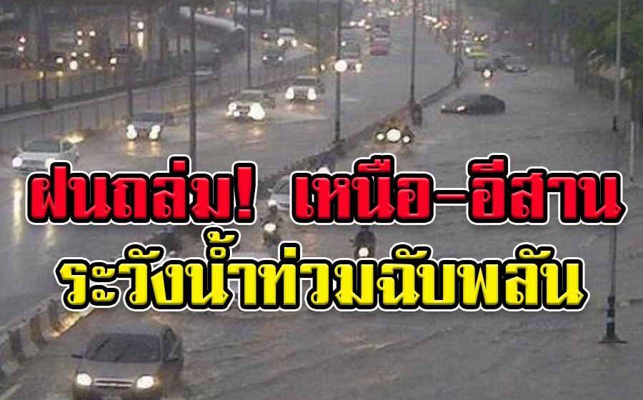 ฝนถล่ม! เหนือ-อีสานร้อยละ70 ภาค เตือนระวังน้ำท่วมฉับพลันและน้ำป่าหลาก