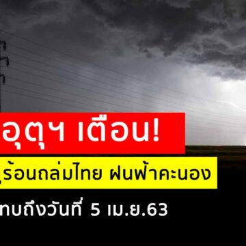 กรมอุตุฯ เตือน! พายุฤดูร้อนถล่มไทย มีผลกระทบจนถึงวันที่ 5 เมษายน 2563