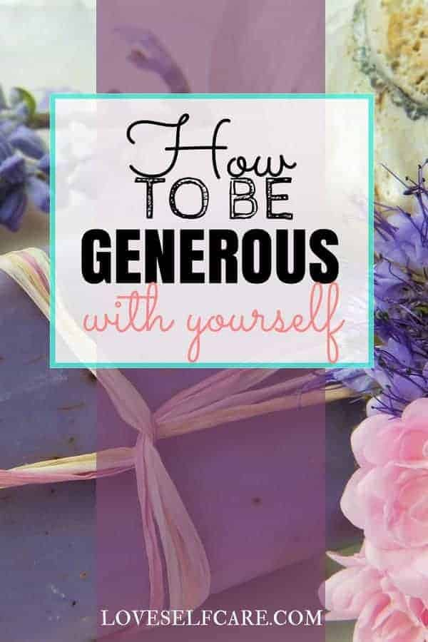 """Are you generous with others but stingy with yourself? Do you save the """"good stuff"""" because you somehow feel you aren't worthy of it? Learn how to be generous with yourself through self-care - TODAY. https://loveselfcare.com/how-to-be-generous-with-yourself/"""