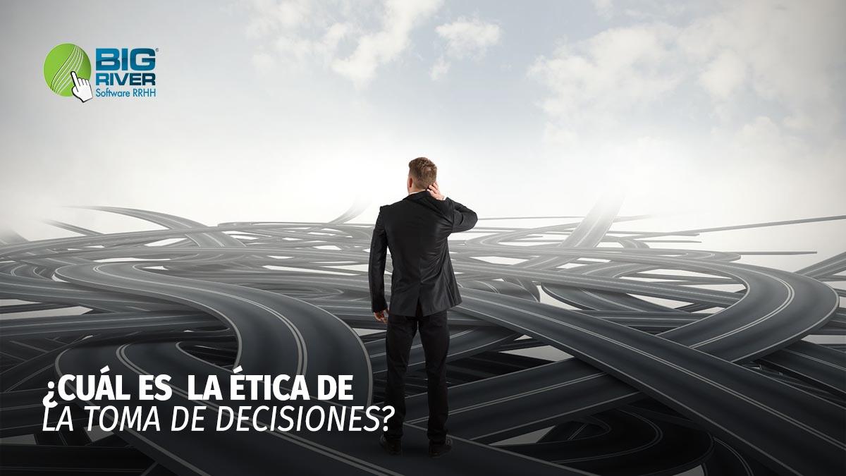 ¿CUÁL ES LA ÉTICA DE LA TOMA DE DECISIONES?