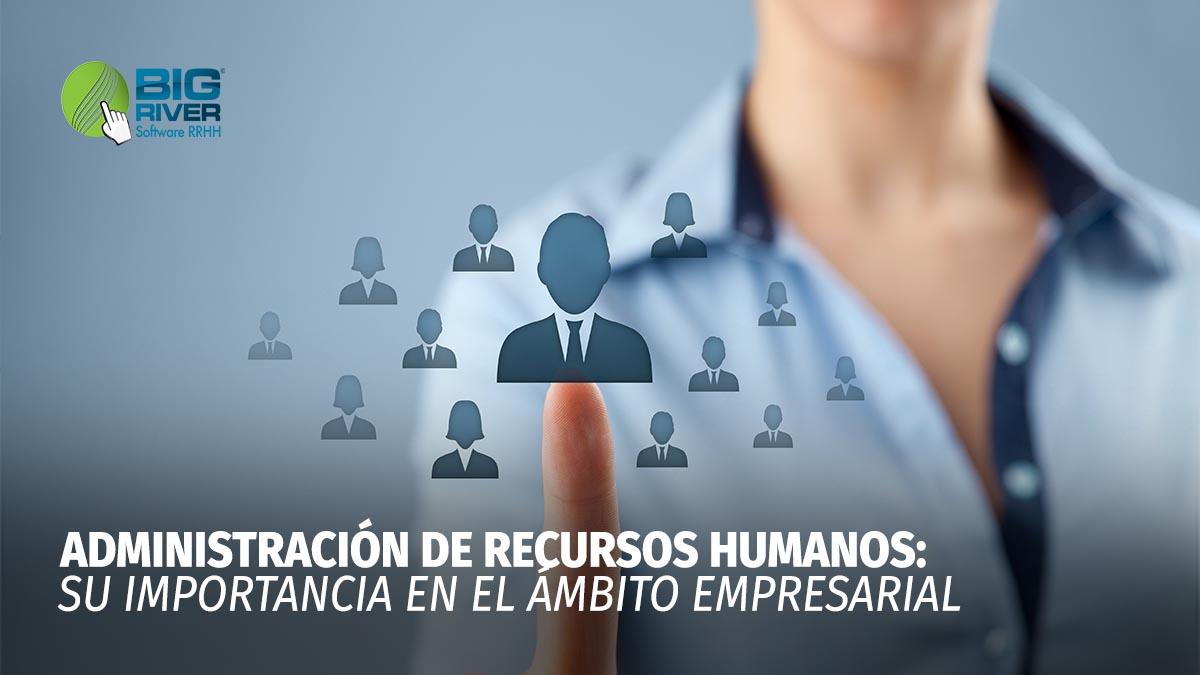 ADMINSITRACIÓN DE RECURSOS HUMANOS, SU IMPORTANCIA EN EL ÁMBITO EMPRESARIAL