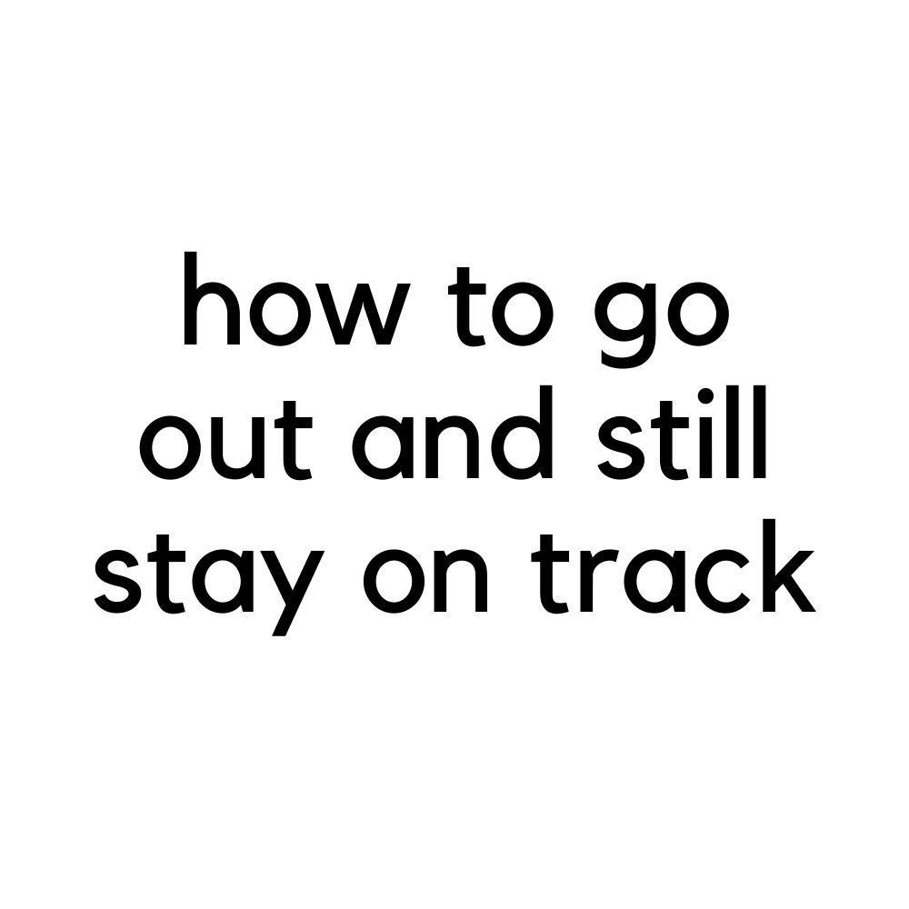 How To Go Out and Still Stay on Track