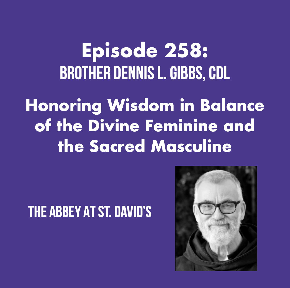 Episode 258: Honoring Wisdom in Balance of the Divine Feminine and the Sacred Masculine with Brother Dennis L. Gibbs, CDL