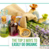 The Top 3 Ways to Easily Go Organic: Choose one, or choose them all