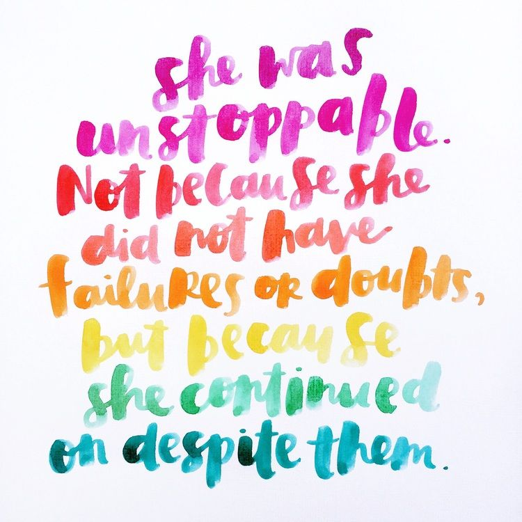 Quote: she was unstoppable.  Not because she did not have failures and doubts, but because she continued in spite of them