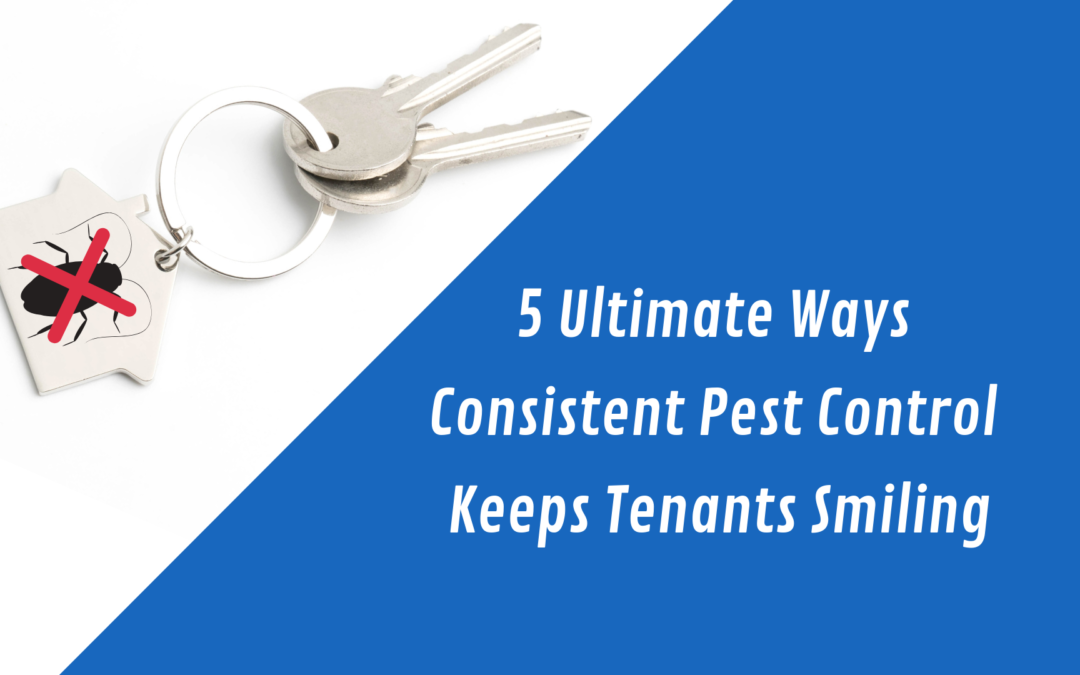 5 Ultimate Ways Consistent Pest Control Keeps Tenants Smiling