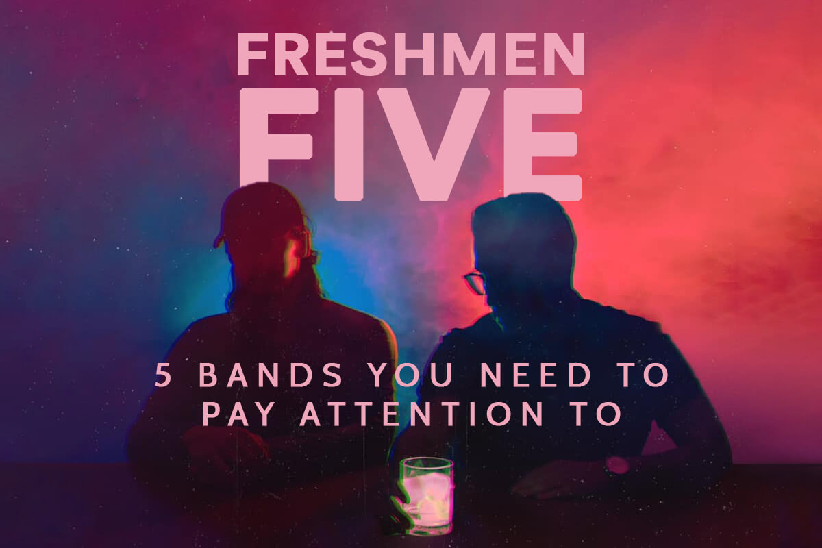 FRESHMEN FIVE: 5 BANDS YOU NEED TO PAY ATTENTION TO