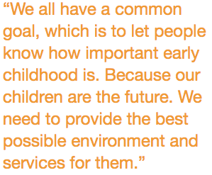 """""""We all have a common goal, which is to let people know how important early childhood is. Because our children are the future. We need to provide the best possible environment and services for them."""""""