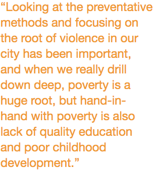 """""""Looking at the preventative methods and focusing on the root of violence in our city has been important, and when we really drill down deep, poverty is a huge root, but hand-in-hand with poverty is also lack of quality education and poor childhood development."""""""