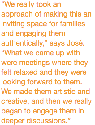 """""""We really took an approach of making this an inviting space for families and engaging them authentically,"""" says José. """"What we came up with were meetings where they felt relaxed and they were looking forward to them. We made them artistic and creative, and then we really began to engage them in deeper discussions."""""""