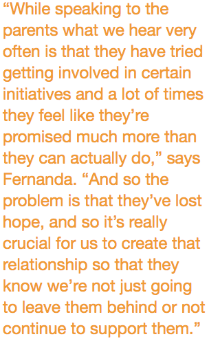 """""""While speaking to the parents what we hear very often is that they have tried getting involved in certain initiatives and a lot of times they feel like they're promised much more than they can actually do,"""" says Fernanda. """"And so the problem is that they've lost hope, and so it's really crucial for us to create that relationship so that they know we're not just going to leave them behind or not continue to support them."""""""