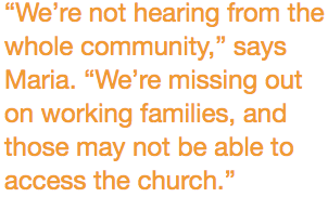 """""""We're not hearing from the whole community,"""" says Maria. """"We're missing out on working families, and those may not be able to access the church."""""""