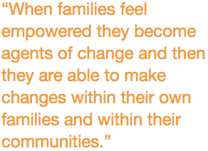 """""""When families feel empowered they become agents of change and then they are able to make changes within their own families and within their communities."""""""