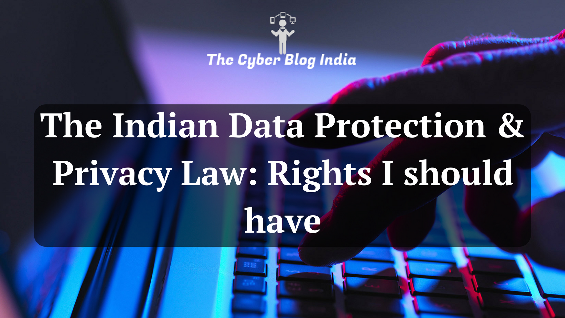 The Indian Data Protection & Privacy law- Rights I should have