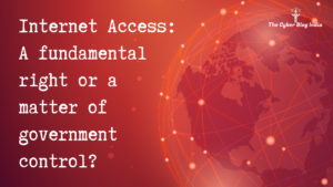 Internet Access: A fundamental right or a matter of government control?