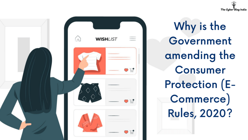 Why is the Government amending the Consumer Protection (E-Commerce) Rules, 2020?