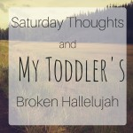 Saturday Thoughts and My Toddler's Broken Hallelujah