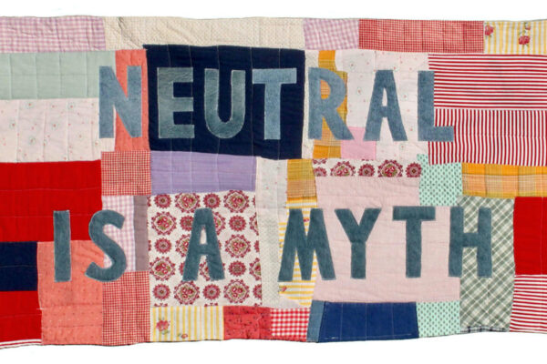 """recycled textiles to make a quilt that says """"Neutral is a Myth"""""""