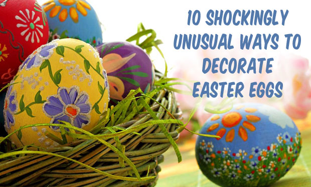 10 Shockingly Unusual Ways to Decorate Easter Eggs