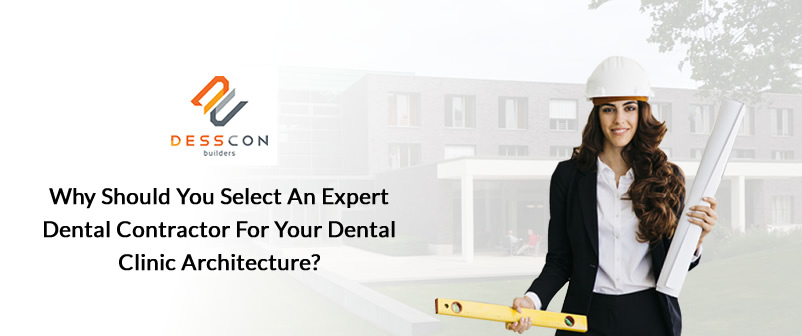 Why Should You Select an Expert Dental Contractor for Your Dental Clinic Architecture?