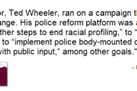"""Text box: Portland's new mayor, Ted Wheeler, ran on a campaign that promised transparency and change. His police reform platform was ambitious but vague: He vowed to """"take further steps to end racial profiling,"""" to """"actively demilitarize the police force,"""" and to """"implement police body-mounted cameras and transparency policy with public input,"""" among other goals."""
