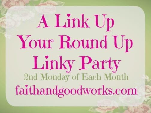 A Link Up Your Round Up Linky Party ~ faithandgoodworks.com