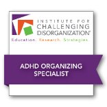Institute for Challenging Disorganization. ADHD Organizing Specialist certificate.