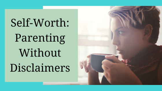 Self-Worth: Parenting Without Disclaimers