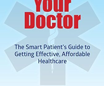Managing Your Doctor; The Smart Patient's Guide to Getting Effective, Affordable Healthcare