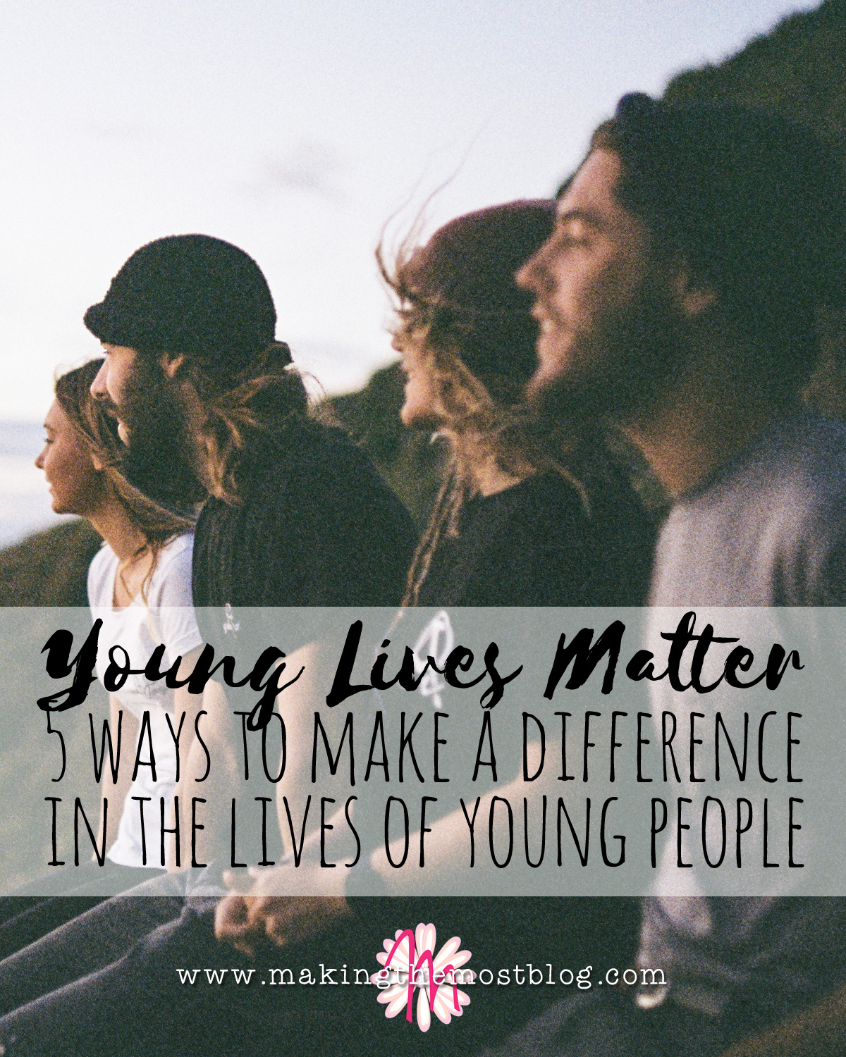 Young Lives Matter: 5 Ways to Make a Difference in the Lives of Young People | Making the Most Blog