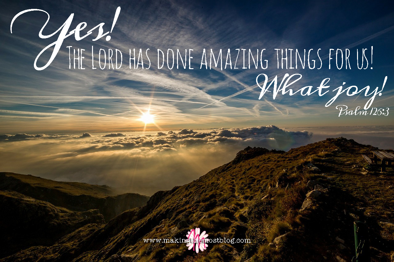 Yes!  The Lord has done amazing things for us!  What joy! | Psalm 126:3 | Making the Most Blog