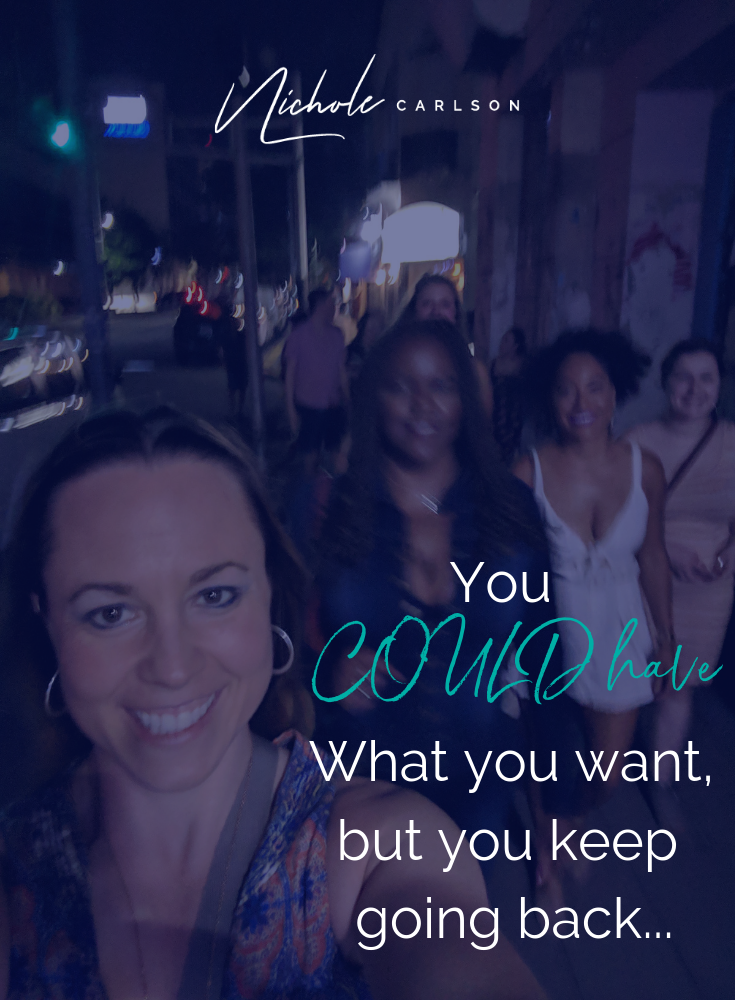 You COULD have what you want, but you keep going back -Nichole Carlson