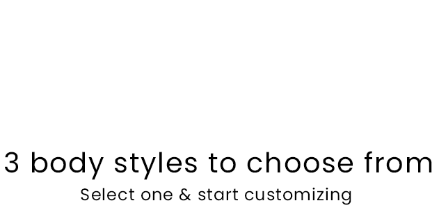 3 body styles to choose from