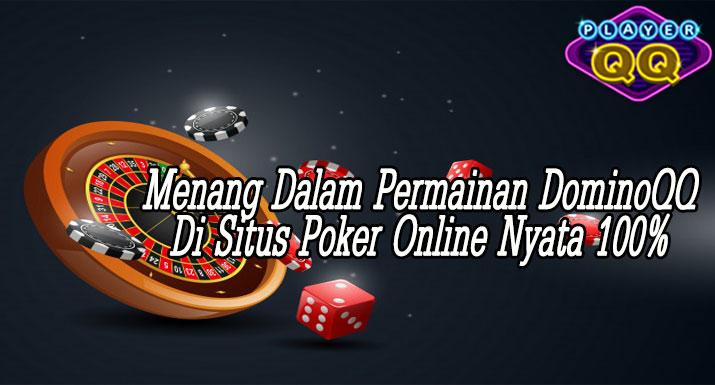 Menang-Dalam-Permainan-DominoQQ-Di-Situs-Poker-Online-Nyata-100%