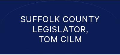 Suffolk County Legislator, Tom Cilm