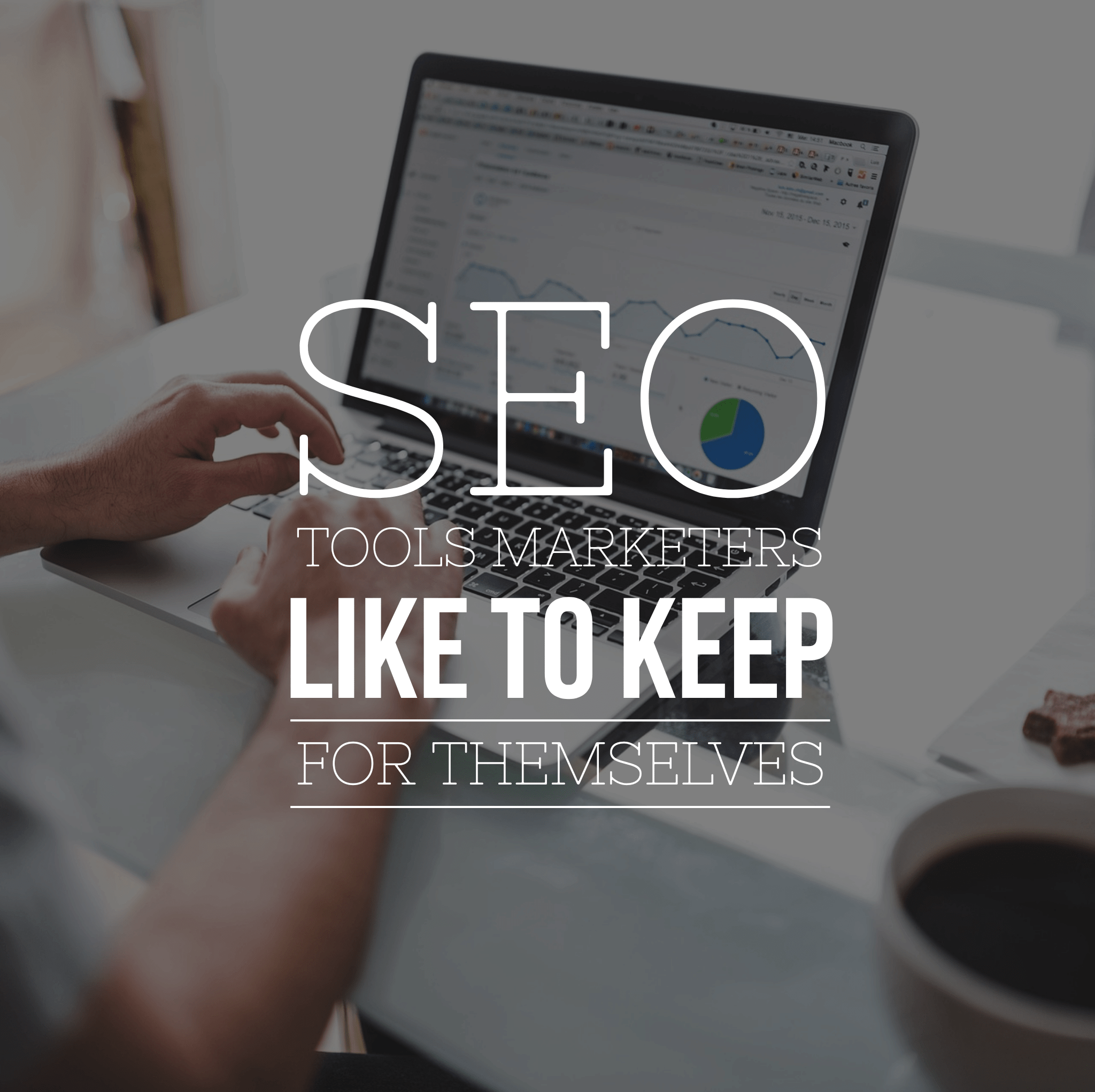 3 SEO Tools Marketers Like to Keep for Themselves