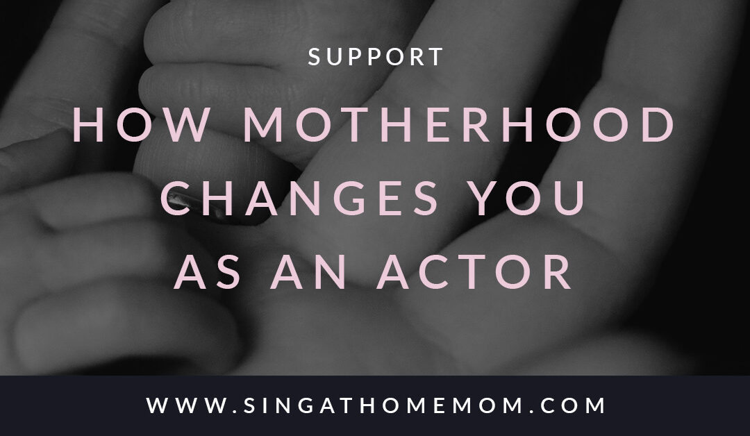 How Motherhood Changes You As An Actor