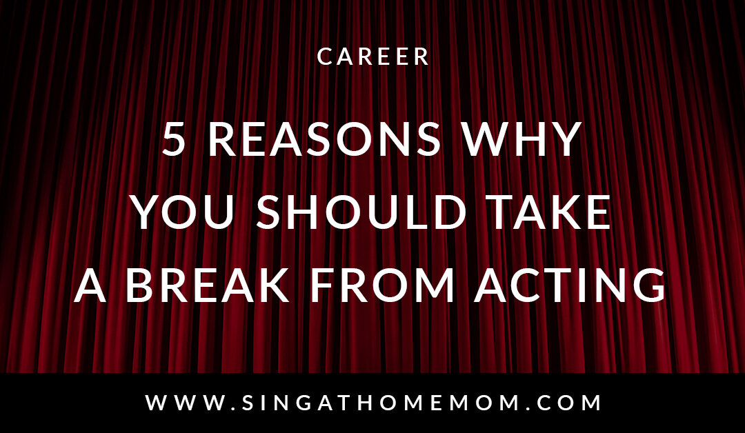 5 Reasons To Take A Break From Acting