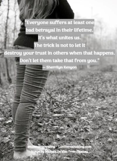 """""""Everyone suffers at least one bad betrayal in their lifetime. It's what unites us. The trick is not to let it destroy your trust in others when that happens. Don't let them take that from you."""" ― Sherrilyn Kenyon"""
